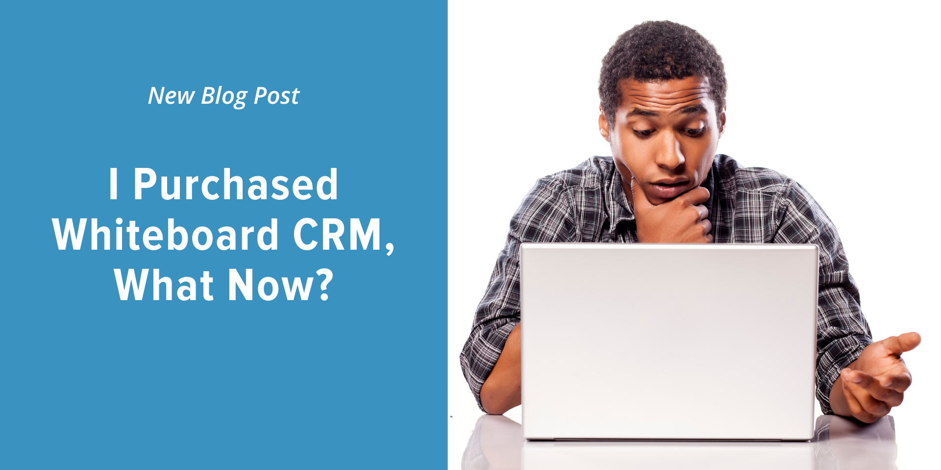 "Man looking at computer with confused look on his face with the title of the blog post on the side ""I purchased Whiteboard CRM, What now?"""